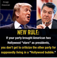 """""""Share"""" if you agree!  Image: Our friends at Occupy Democrats: Occupy  Democrats  NEW RULE  If your party brought American two  Hollywood """"stars"""" as presidents,  you don't get to criticize the other party for  supposedly living in a """"Hollywood bubble."""" """"Share"""" if you agree!  Image: Our friends at Occupy Democrats"""