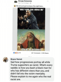 "Fall, God, and Memes: Occupy Democrats  Oct 11 at 10:24pm.3  we are just gonna leave this right here.""  ONLY GOD CAN JUDGE ME  YOUREANİASSHOLEE  040 6.7K  461 Comments.2.9K Shares  Bryce Verret  Sad how progressives portray all while  Trump supporters as racist. What's every  sadder, is how you bash a black man for  who has different views than you, and  didn't fall into the victim mentality.  Please explain to me again who the real  racist are. BV"