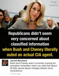(GC): Occupy  Democrats  Republicans didn't seem  very concerned about  classified information  when Bush and Cheney literally  outed an actual CIA agent.  Jarred Reichard  Bush and Cheney aren't currently running for  president remember when you said that about  all bills sexual abuse charges atleast show  consistency  5 hours ago (GC)