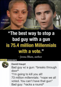 "Bad, Memes, and Millennials: occupy  Democrats  ""The best way to stop a  bad guy with a gun  is 75.4 million Millennials  with a vote.""  Jenna Blum, author  OCCUPY  DEMOCRATS  David Haupt  Bad guy w/ a gun: *breaks through  door*  ""I'm going to kill you all!  73 million millennials: ""nope we all  voted. You can't have that gun""  Bad guy: *racks a round* (GC)"