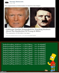 Dumb, Memes, and California: occupy Democrats  The suppression of information in America has begun  California Teacher Suspended For Teaching Students  About The Similarities of Trump & Hitler  The suppression of information has begun.  CCUP DEMOCRATS COM  BY LOU COLA GIOVANNI  Indoctrinating children is a bad thing... you dumbshits!  Indoctrinating children is a bad thing... you dumbshits!  Indoctrinating children is a bad thing  you dumbshits  Indoctrinating children is a bad thing... y  OU  dumbshits!  Indoctrinating children is a bad thing  You dumbshits!  Indoctrinating children is a bad thing... you dumbshits  Indoctrinating children is a bad thing... you dumbshits!  Indoctrinating children is a bad thing... you dumbshits!  Indoctrinating children is a bad thing... you dumbshits!  Indoctrinating children is a bad thing... you dumbshits!  Indoctrinating children is a  bad thing... you dumb shits!  img flip com Something tells me they would have had a different attitude if it was a teacher pointing out the similarities between Joseph Stalin and Bernie Sanders. ~B.H.