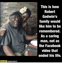 (GC) Well this only happens once in a millennium, but I'll legit share an OD post. When I was a kid my uncle died on New Years Day, so them losing a loved one on a holiday really hits home for me. Thanks OD for making a non partisan post.  RIP Robert.: OCCUPY DEMOCRATS  This is how  Robert  Godwin's  family would  like him to be  remembered.  As a caring  man, not as  the Facebook  video that  ended his life. (GC) Well this only happens once in a millennium, but I'll legit share an OD post. When I was a kid my uncle died on New Years Day, so them losing a loved one on a holiday really hits home for me. Thanks OD for making a non partisan post.  RIP Robert.