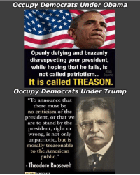 "Occupy Democrats: Occupy Democrats Under Obama  Openly defying and brazenly  disrespecting your president,  while hoping that he fails, is  not called patriotism..  It is called TREASON.  Occupy Democrats Under Trump  Occupy  Democrats  ""To announce that  there must be  no criticism of the  president, or that we  are to stand by the  president, right or  wrong, is not only  unpatriotic, but is  morally treasonable  to the Americarn  public.""  -Theodore Roosevelt"