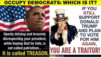 Occupy Democrats: OCCUPY DEMOCRATS: WHICH IS IT?  IF YOU  STILL  SUPPORT  DONALD  TRUMP  AND PLAN  TO VOTE  FOR HIM  AGAIN,  Openly defying and brazenly  disrespecting your president,  while hoping that he fails, is  not called patriotism...  It is called TREASON  YOU ARE A TRAITOR!  OCCUPY DEMOCRATS