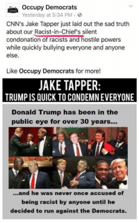 (LC): Occupy Democrats  Yesterday at 5:34 PM .  CNN's Jake Tapper just laid out the sad truth  about our Racist-in-Chief's silent  condonation of racists and hostile powers  while quickly bullying everyone and anyone  else.  Like Occupy Democrats for more!  JAKE TAPPER  TRUMP IS QUICK TO CONDEMN EVERYONE  Donald Trump has been in the  public eye for over 30 years...  ...and he was never once accused of  being racist by anyone until he  decided to run against the Democrats. (LC)