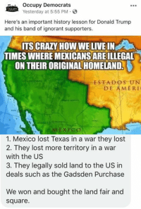 (GC): Occupy Democrats  Yesterday at 5:55 PM  Here's an important history lesson for Donald Trump  and his band of ignorant supporters.  ITS CRAZY HOW WE LIVE IN  TIMES WHERE MEXICANSARE ILLEGAL  ON THEIR ORIGINAL HOMELAND.  ESTADOS UN  DE AMERI  1. Mexico lost Texas in a war they lost  2. They lost more territory in a war  with the US  3. They legally sold land to the US in  deals such as the Gadsden Purchase  We won and bought the land fair and  square. (GC)