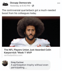 (GC): Occupy Democrats  Yesterday at 6:43 PM S  CCUPY  The controversial quarterback got a much-needed  boost from his colleagues today.  The NFL Players Union Just Awarded Colin  Kaepernick 'Week 1 MVP  verifiedpolitics.com  Greg Curtner  A participation trophy without even  participating... (GC)