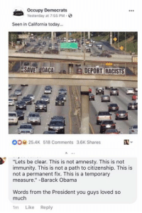 "BV: Occupy Democrats  Yesterday at 7:55 PM.  Seen in California today...  ESAVE,IDACA  JEIEDEPORTRACISTS  ,  00 25.4K 518 Comments 3.6K Shares  ""Lets be clear. This is not amnesty. This is not  immunity. This is not a path to citizenship. This is  not a permanent fix. This is a temporary  measure.""-Barack Obama  Words from the President you guys loved so  much  1m Like Reply BV"