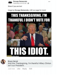 Occupy Democrats: Occupy Democrats  Yesterday at 8:43 AM.  Share if you are too!  Image by Occupy Democrats, LIKE our page for more!  THIS THANKSGIVING, I'M  THANKFULI DIDN'TVOTE FOR  THIS IDIOT  Bryce Verret  And this Thanksgiving, I'm thankful Hillary Clinton  isn't our President.  Just now Like Reply Edit