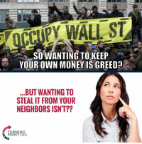 Memes, Money, and Neighbors: OCCUPY WALL ST  SO WANTING TOKEEP  YOUR OWN MONEY IS GREED?  BUT WANTING TO  STEAL IT FROM YOUR  NEIGHBORS ISNT??  TURNING  POINT USA Socialists Are Extremely GREEDY! #SocialismSucks