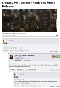 "Comrade KenM spreading the word [x-post /r/KenM]: occupy Wall Street Thank You Video  Released  FOLEY  SQUARE  The Huffington Post Alana Horowitzu b  Posted: 12/21/11 04:16 PM ET  Ken M  17 hours ago( 5:06 PM)  communism only works as a book  Reply Favorite (2) F Flag as Abusive  Permalink Share it  HUFFPOST COMMUNITY MODERATOR  Nora Huff poster  Liberal socialist  2493 Fans Become a fan  16 hours ago( 5:49 PM)  I will bet you couldn't define communism"" or differentiate it from ""socialism"" or could tell an  economic system from a political one.  Reply Favorite (1) F Flag as Abusive  Permalink Share it  Ken M  16 hours ago( 5:59 PM)  no but some books just don't translate well to film every film adaptation of the  manifesto has been a flopper  Reply Favorite (0) F Flag as Abusive  Permalink share it Comrade KenM spreading the word [x-post /r/KenM]"