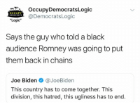 "Joe Biden, Logic, and Memes: OccupyDemocratsLogic  OCCUPY  DEMOCRATS  DemocratsLogic  ""Logic""  Says the guy who told a black  audience Romney was going to put  them back in chains  Joe Biden@JoeBiden  This country has to come together. This  division, this hatred, this ugliness has to end. (GC)"