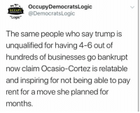 "Logic, Memes, and Trump: OccupyDemocratsLogic  OCCUPY  DEMOCRATS  RSADemocratsLogic  ""Logic""  The same people who say trump is  unqualified for having 4-6 out of  hundreds of businesses go bankrupt  now claim Ocasio-Cortez is relatable  and inspiring for not being able to pay  rent for a move she planned for  months. (GC)"
