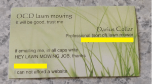 Business, Good, and Ocd: OCD lawn mowing  It will be good, trust me  arius Collar  Professional (sort of) lawn mower  if emailing me, in all caps writ  HEY LAWN MOWING JOB, thanks  I can not afford a websit This guys business card
