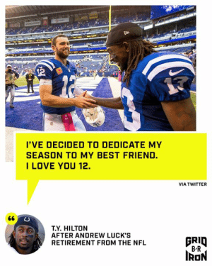 T.Y.'s gonna ball for his old QB 🙌: OCESTO  I'VE DECIDED TO DEDICATE MY  SEASON TO MY BEST FRIEND.  ILOVE YOU 12.  VIA TWITTER  66  T.Y. HILTON  AFTER ANDREW LUCK'S  RETIREMENT FROM THE NFL  BRID  B R  IRON T.Y.'s gonna ball for his old QB 🙌
