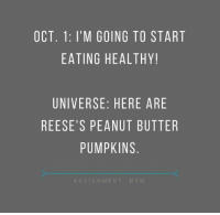 I mean, peanut butter is protein ...   (via Assignment: Mom): OCT. 1: I'M GOING TO START  EATING HEALTHY!  UNIVERSE: HERE ARE  REESE'S PEANUT BUTTER  PUMPKINS  ASSIGNMENT  M O M I mean, peanut butter is protein ...   (via Assignment: Mom)