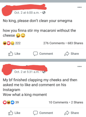 Instagram, Wow, and Finna: Oct. 2 at 6:00 a.m.  No king, please don't clean your smegma  how you finna stir my macaroni without the  cheese  276 Comments 683 Shares  222  Like  Share  Comment  Oct. 2 at 5:31 a.m.  My bf finished clapping my cheeks and then  asked me to like and comment on his  Instagram  Wow what a king moment  O8 39  10 Comments 2 Shares  Like  Share  Comment I don't like macaroni and cheese anymore