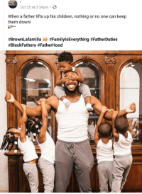 Children, World, and Arms: Oct 25 at 3:34pm.  When a father lifts up his children, nothing or no one can keep  them down!  #BrownLafamilia ,, Fathers hold the world in their arms