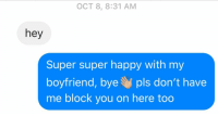 Relationships, Texting, and Happy: OCT 8, 8:31 AM  hey  Super super happy with my  boyfriend, bye pls don't have  me block you on here too This is how you do it
