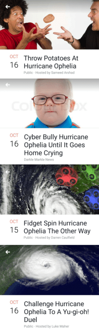 Crying, News, and Yu-Gi-Oh: OCT Throw Potatoes At  16 Hurricane Ophelia  Public Hosted by Sameed Arshad   OCT Cyber Bully Hurricane  16 Ophelia Until It Goes  Home Crying  Darkle Markle News   ост  OC  Fidget Spin Hurricane  5 Ophelia The Other Way  Public Hosted by Darren Caulfield   OCT Challenge Hurricane  16 Ophelia To A Yu-gi-oh!  Duel  Public Hosted by Luke Maher <p>Hagamos bullying a un huracán, seguro que funciona</p>