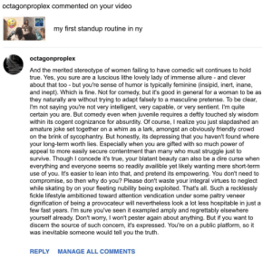 i never asked for a full review of my 5 minutes comedy set, but here it is, by internet critique dude, i'm so sorry for whoever hurt you: octagonproplex commented on your video  my first standup routine in ny  octagonproplex  And the merited stereotype of women failing to have comedic wit continues to hold  true. Yes, you sure are a luscious lithe lovely lady of immense allure - and clever  about that too - but you're sense of humor is typically feminine (insipid, inert, inane,  and inept). Which is fine. Not for comedy, but it's good in general for a woman to be as  they naturally are without trying to adapt falsely to a masculine pretense. To be clear,  I'm not saying you're not very intelligent, very capable, or very sentient. I'm quite  certain you are. But comedy even when juvenile requires a deftly touched sly wisdom  within its cogent cognizance for absurdity. Of course, I realize you just slapdashed an  amature joke set together on a whim as a lark, amongst an obviously friendly crowd  on the brink of sycophantry. But honestly, its depressing that you haven't found where  your long-term worth lies. Especially when you are gifted with so much power of  appeal to more easily secure contentment than many who must struggle just to  survive. Though I concede it's true, your blatant beauty can also be a dire curse when  everything and everyone seems so readily availible yet likely wanting mere short-term  use of you. It's easier to lean into that, and pretend its empowering. You don't need to  compromise, so then why do you? Please don't waste your integral virtues to neglect  while skating by on your fleeting nubility being exploited. That's all. Such a recklessly  fickle lifestyle ambitioned toward attention vendication under some paltry veneer  dignification of being a provocateur will nevertheless look a lot less hospitable in just a  few fast years. I'm sure you've seen it exampled amply and regrettably elsewhere  yourself already. Don't worry, I won't pester