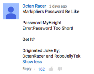 veronicasantangelo:  my guy copyrighted his comment  : Octan Racer 2 days ago  Markipliers Password Be Like  Password:MyHeight  Error Password Too Short!  Get It?  Originated Joke By,  OctanRacer and RoboJellyTek  Show less  Reply 162 veronicasantangelo:  my guy copyrighted his comment