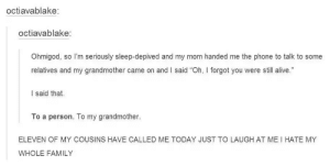 """This is why everyone should sleep well: octiavablake:  octiavablake:  Ohmigod, so I'm seriously sleep-depived and my mom handed me the phone to talk to some  relatives and my grandmother came on and I said """"Oh, I forgot you were still alive.  I said that  To a person. To my grandmother.  ELEVEN OF MY COUSINS HAVE CALLED ME TODAY JUST TO LAUGH AT ME I HATE MY  WHOLE FAMILY This is why everyone should sleep well"""