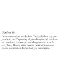 True, Best, and Heart: October 10,  Deep conversations are the best. The kind where you pour  your heart out. Expressing all your thoughts and problems  and worries to that one person who you can trust with  everything. Having a true heart to heart with someone  creates a connection deeper than you can imagine.