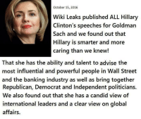 Hillary Clinton, Streets, and Bank: October 15, 2016  WikiLeaks published ALL Hillary  Clinton's speeches for Goldman  Sacha and we found out that  Hillary is smarter and more  caring than we knew!  That she has the ability and talent to advise the  most influential and powerful people in Wall Street  and the banking industry as well as bring together  Republican, Democrat and Independent politicians.  We also found out that she has a candid view of  international leaders and a clear view on global  affairs. This is NOT satire. Occupy Democrats SERIOUSLY suggest colluding with the financial institutions an investors which collapsed the world economy in 2008 is a positive trait for president. This page is a prime example on why people cannot be trusted with democracy. Sad.