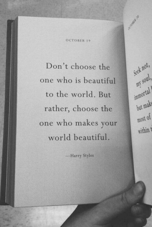 Styles: OCTOBER 19  Don't choose the  one who is beautiful  Seek not,  to the world. But  my soul  immortal  but make  rather, choose the  one who makes your  most of  world beautiful  within t  --Harry Styles