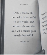 Harry Styles: OCTOBER 19  Don't choose the  one who is beautiful  to the world. But  rather, choose the  one who makes your  world beautiful.  bat  most of  within  -Harry Styles