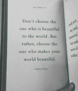 Styles: OCTOBER 19  Don't choose the  one who is beautiful  to the world. But  rather, choose the  or  but ma  most of  e who makes youridin  world beautiful.  -Harry Styles