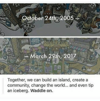 Sometimes I forget this account exists and I don't know why but it happens sometimes ~ Kay: October 24th, 2005  CLUB  arC  Together, we can build an island, create a  community, change the world... and even tip  an iceberg. Waddle on. Sometimes I forget this account exists and I don't know why but it happens sometimes ~ Kay
