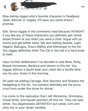 We are just looking out for you…. (via /r/BlackPeopleTwitter): October 30, 2018  Stop dating niggas who's favorite character is Deadpool,  Joker, Batman or Vegeta. It'll save you some stress I  promise.  Edit: Since niggas in the comments mad because I'M RIGHT  like any of these characters you defintely got cereal  boxes thrown at you when you were a child. Argue with ya  moms and get better taste. We also adding Sasuke, Light  Yagami, Bakugou, Draco Malfoy and Killmonger to the list.  You niggas definitely think The Cat in the Hat is a hard book  to read  if  you  Upon further deliberation I've decided to add Bane, Broly,  Bojack Horseman, Bardock and Venom to this list. You  niggas without a doubt beat your chest like a Gorilla after  you tie your shoes in the morning.  Oh yeah we adding Carnage, Rick Sanchez and Shadow the  Hedgehog to the list. You weirdos definitely eat the pizza  crust from under the stove for dinner.  I've come to the realization that I left Wolverine, Grimmjow,  Cloud Strife, and Squall Leon hart off this list. They not safe  either. You degenerates DEFINITELY put candy corn and  chex mix in your ramen noodles. We are just looking out for you…. (via /r/BlackPeopleTwitter)