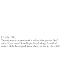 Love, Steve Jobs, and Work: October 31,  The only way to do great work is to love what you do. Don't  settle. If you haven't found it yet, keep looking. As with all  matters of the heart, you'll know when you find it. -Steve Jobs