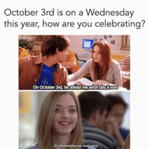 October 3rd Is On A Wednesday This Year How Are You Celebrating ...: October 3rd is on a Wednesday  this year, how are you celebrating?  oeditedaily  On October 3rd, heasked me what day itwas  On Wednesdays we wear nink! October 3rd Is On A Wednesday This Year How Are You Celebrating ...