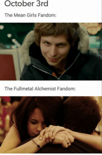 Every time: October 3rd  The Mean Girls Fandom:  The Fullmetal Alchemist Fandom: Every time