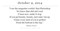 "October 9: October 9, 2014  ""I see the magazine workin' that Photoshop  We know that shit ain't real  C'mon now, make it stop  If you got beauty, beauty, just raise 'em up  Cause every inch of you is perfect  From the bottom to the top.""  - Meghan Trainor  PELIKEAGIRL TUMBLR COM"