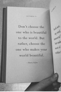 October 9: OCTOBER 9  Don't choose the  one who is beautiful  to the world. But  rather, choose the  one who makes your  world beautiful.  but mak  most of  within t  Harry Styles