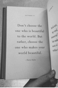 October 9: OCTOBER 9  Don't choose the  t n  one who is beautiful  to the world. But  rather, choose the  one who makes your  world beautiful.  most of  within t  Harry Styles