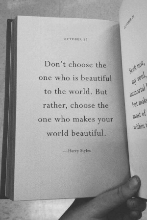Harry Styles: OCTOBER 9  Don't choose the  t n  one who is beautiful  to the world. But  rather, choose the  one who makes your  world beautiful.  most of  within t  Harry Styles