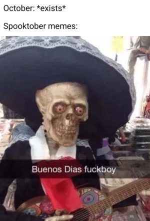 Didn't have time to upload this Morning: October: *exists*  Spooktober memes:  Buenos Dias fuckboy Didn't have time to upload this Morning