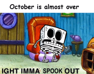 october: October is almost over  IGHT IMMA SPOOK OUT