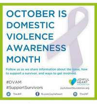 Memes, Survivor, and Domestic Violence: OCTOBER IS  DOMESTIC  VIOLENCE  AWARENESS  MONTH  Follow us as we share information about the issue, how  to support a survivor, and ways to get involved.  JOYFUL  #DVAM  HEART  FOUNDATION  #Support Survivors  joyfulheart foundation.org  Of fb.com/joyful heart  The JHF  The JHF nomore Mariska joyfulheartfoundation jhf awareness Isaynomore
