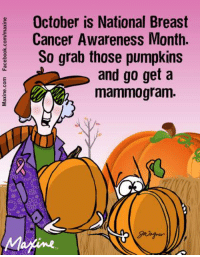 Dank, Breast Cancer, and Cancer: October is National Breast  Cancer Awareness Month  So grab those pumpkins  and go get a  mammogram.  Marine October is National Breast Cancer Awareness Month. So grab those pumpkins and go get a mammogram.