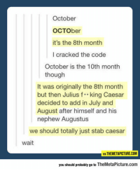 Club, Tumblr, and Blog: October  OCTOber  it's the 8th month  I cracked the code  October is the 10th month  though  It was originally the 8th month  but then Julius f*king Caesar  decided to add in July and  August after himself and his  nephew Augustus  we should totally just stab caesar  wait  MA THEMETAPICTURE.COM  you should probably go to TheMetaPicture.com laughoutloud-club:  Something You Probably Didn't Know About October