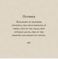 Quill: OcTOBER  RAİNDROPS ON BEDROOM  WINDOWS, THE WIND HOWLING AT  NIGHT, DEW IN THE GRASS, MIST  COVERED LANDS, FIRE IN THE  HEARTHS AND HEARTS OF LOVERS.  Quill