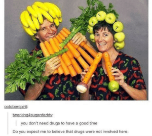 Drugs, Love, and Good: octoberspirit:  twerking4sugardaddy:  you don't need drugs to have a good time  Do you expect me to believe that drugs were not involved here. Dont you want somevegetable to love?