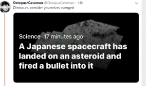 Dinosaurs, Octopus, and Science: Octopus/Caveman @OctopusCaveman 14h  Dinosaurs, consider yourselves avenged  Science 17 minutes ago  A Japanese spacecraft has  landed on an asteroid and  fired a bullet into it