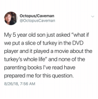 "Books, Life, and Memes: Octopus/Caveman  @OctopusCaveman  My 5 year old son just asked ""what if  we put a slice of turkey in the DVD  player and it played a movie about the  turkey's whole life"" and none of the  parenting books I've read have  prepared me for this question.  8/26/18, 7:56 AM What's a DVD player"